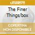 THE FINER THINGS/BOX