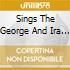 SINGS THE GEORGE AND IRA GERSHWIN