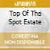 TOP OF THE SPOT ESTATE