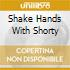 SHAKE HANDS WITH SHORTY