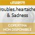 TROUBLES,HEARTACHES & SADNESS