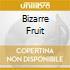 BIZARRE FRUIT
