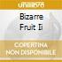 BIZARRE FRUIT II