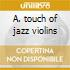 A. touch of jazz violins