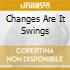 CHANGES ARE IT SWINGS