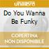 DO YOU WANNA BE FUNKY