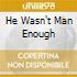 HE WASN'T MAN ENOUGH