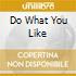 DO WHAT YOU LIKE