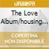 THE LOVE ALBUM/HOUSING PROJECT