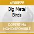 BIG METAL BIRDS