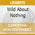 WILD ABOUT NOTHING