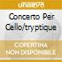 CONCERTO PER CELLO/TRYPTIQUE