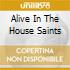 ALIVE IN THE HOUSE SAINTS
