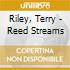 Riley, Terry - Reed Streams