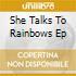 SHE TALKS TO RAINBOWS EP