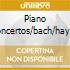PIANO CONCERTOS/BACH/HAYDN