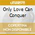 ONLY LOVE CAN CONQUER
