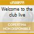 Welcome to the club live