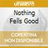 NOTHING FELLS GOOD