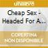 Cheap Sex - Headed For A Breakdo