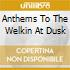 ANTHEMS TO THE WELKIN AT DUSK