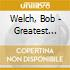 Welch, Bob - Greatest Hits And More