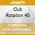 CLUB ROTATION 40