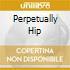 PERPETUALLY HIP