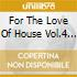 FOR THE LOVE OF HOUSE 4 (BOX 3CD)