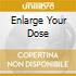 ENLARGE YOUR DOSE