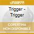 Trigger - Trigger