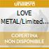LOVE METAL/Limited Edition