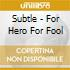 Subtle - For Hero For Fool