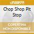 CHOP SHOP PIT STOP