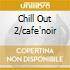 CHILL OUT 2/CAFE'NOIR