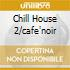 CHILL HOUSE 2/CAFE'NOIR