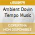AMBIENT DOWN TEMPO MUSIC