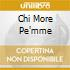 CHI MORE PE'MME