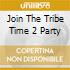 JOIN THE TRIBE TIME 2 PARTY
