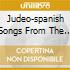 JUDEO-SPANISH SONGS FROM THE EASTERN MED