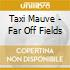 Taxi Mauve - Far Off Fields