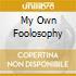 MY OWN FOOLOSOPHY