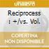 RECIPROCESS : +/VS. VOL.