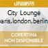 CITY LOUNGE 2:PARIS,LONDON,BERLIN,NY