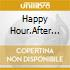 HAPPY HOUR/AFTER HOUR