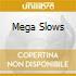 MEGA SLOWS