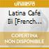 Various - Latina Cafe Iii [French Import]