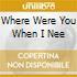 WHERE WERE YOU WHEN I NEE