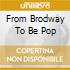 FROM BRODWAY TO BE POP