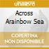 ACROSS ARAINBOW SEA
